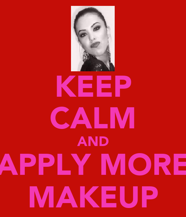 KEEP CALM AND APPLY MORE MAKEUP