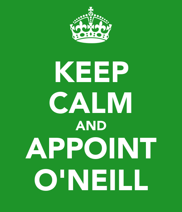 KEEP CALM AND APPOINT O'NEILL
