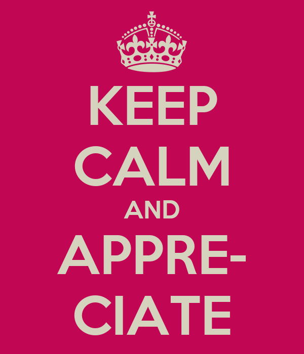 KEEP CALM AND APPRE- CIATE