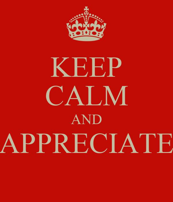 KEEP CALM AND APPRECIATE