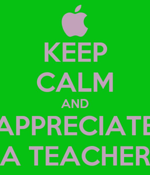 KEEP CALM AND APPRECIATE A TEACHER