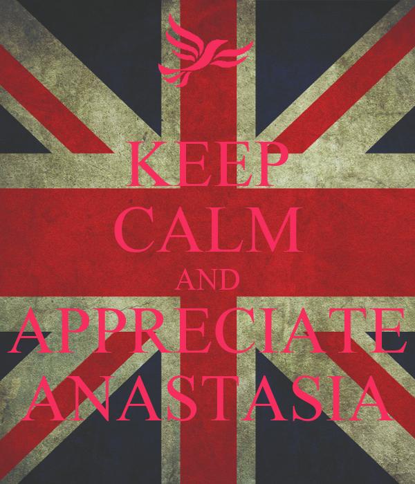 KEEP CALM AND APPRECIATE ANASTASIA
