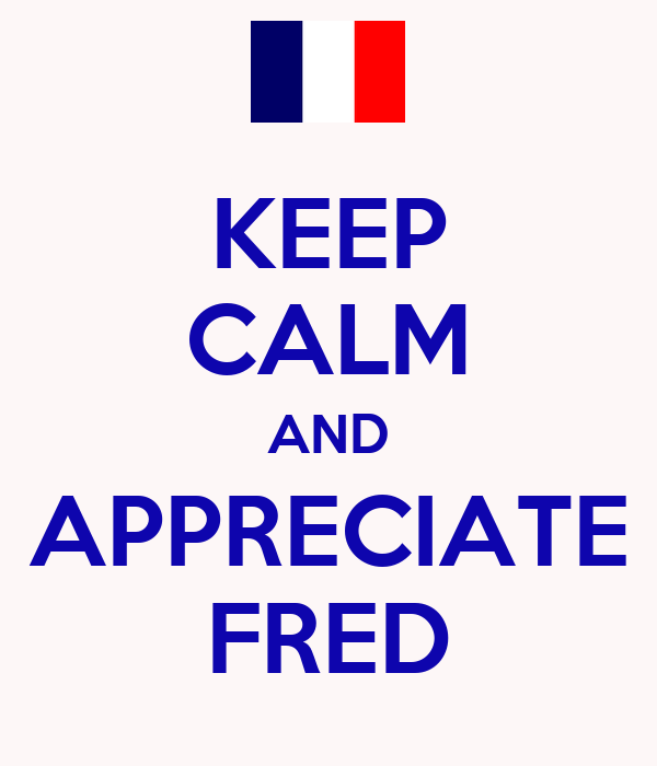KEEP CALM AND APPRECIATE FRED