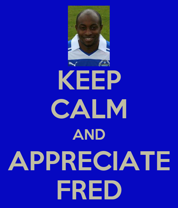 KEEP CALM AND APPRECIATE FRED