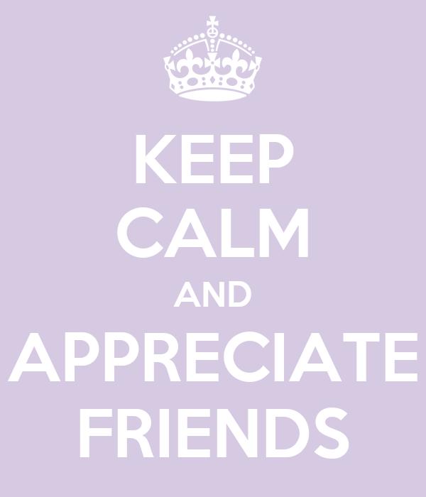 KEEP CALM AND APPRECIATE FRIENDS