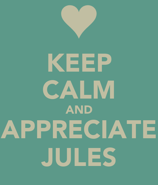 KEEP CALM AND APPRECIATE JULES