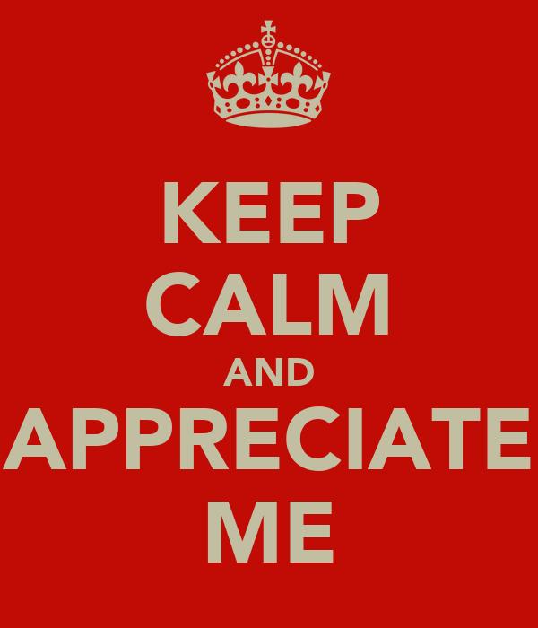KEEP CALM AND APPRECIATE ME