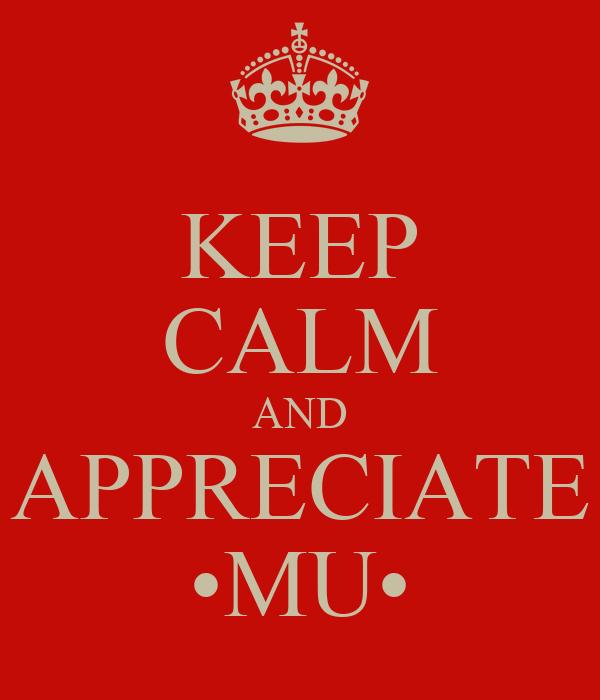 KEEP CALM AND APPRECIATE •MU•