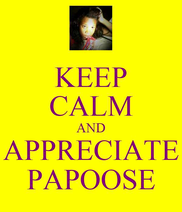 KEEP CALM AND APPRECIATE PAPOOSE