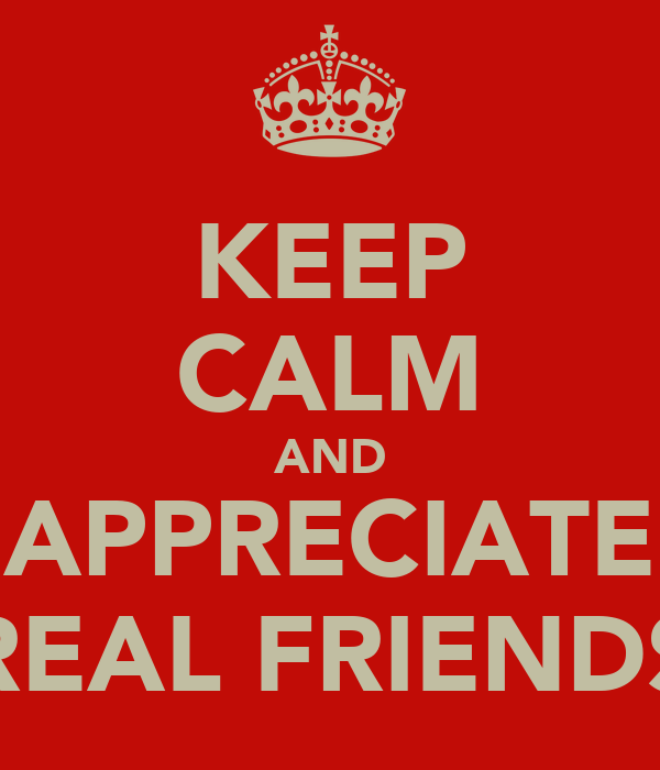 KEEP CALM AND APPRECIATE REAL FRIENDS