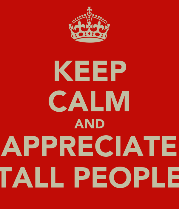 KEEP CALM AND APPRECIATE TALL PEOPLE
