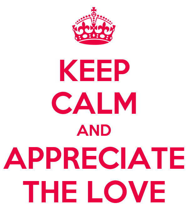 KEEP CALM AND APPRECIATE THE LOVE