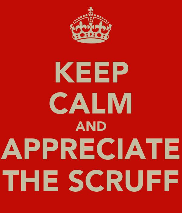 KEEP CALM AND APPRECIATE THE SCRUFF