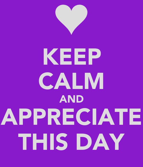KEEP CALM AND APPRECIATE THIS DAY