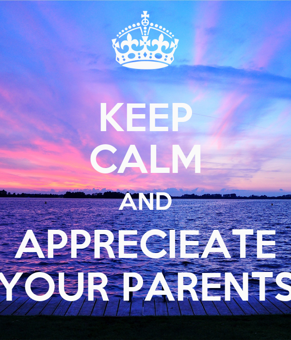KEEP CALM AND APPRECIEATE YOUR PARENTS
