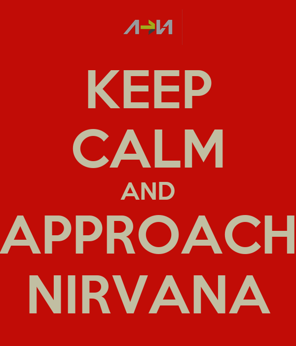 KEEP CALM AND APPROACH NIRVANA
