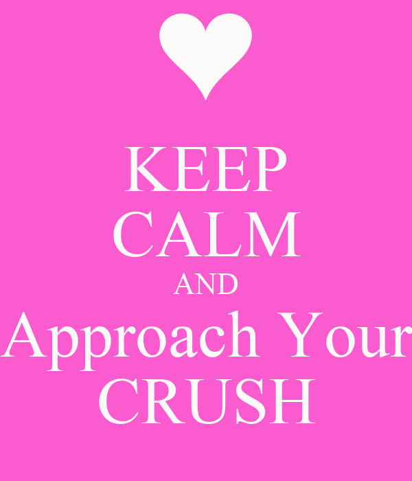 KEEP CALM AND Approach Your CRUSH