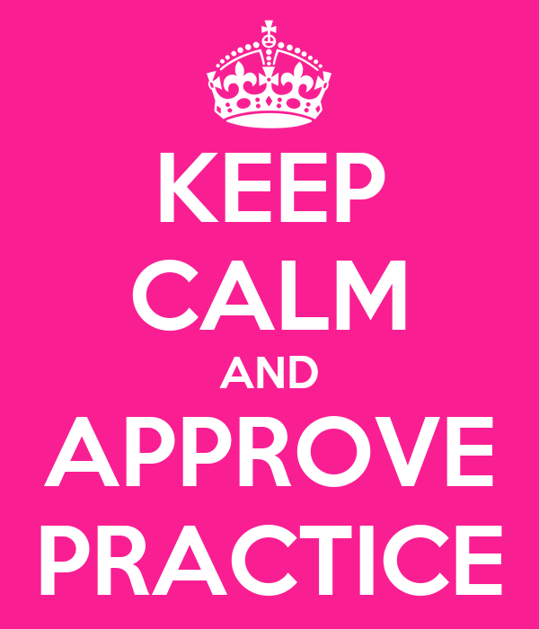 KEEP CALM AND APPROVE PRACTICE