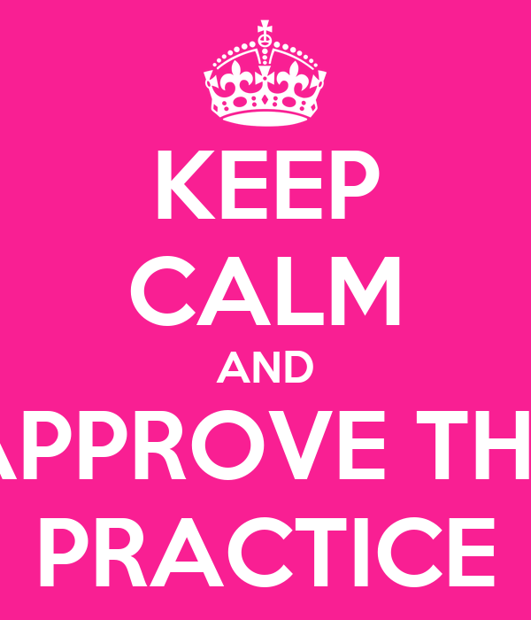 KEEP CALM AND APPROVE THE PRACTICE