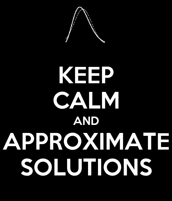 KEEP CALM AND APPROXIMATE SOLUTIONS