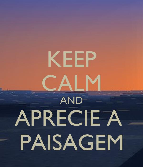 KEEP CALM AND APRECIE A  PAISAGEM