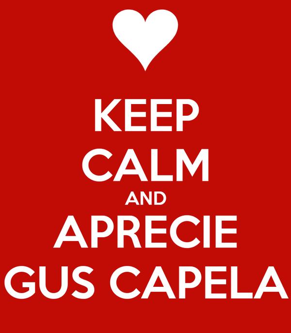 KEEP CALM AND APRECIE GUS CAPELA