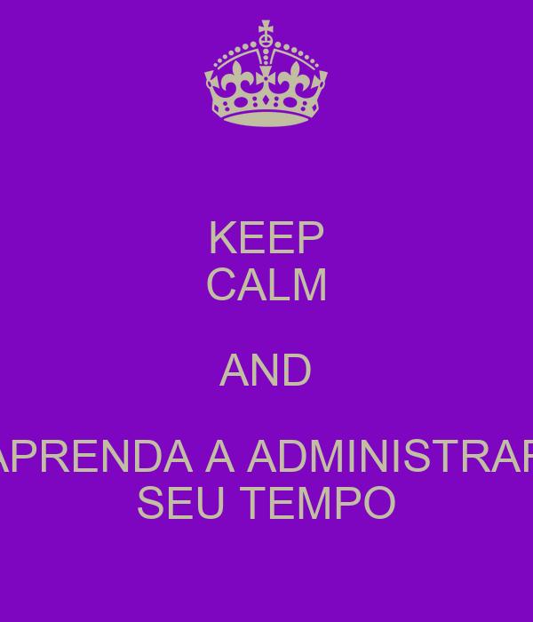 KEEP CALM AND APRENDA A ADMINISTRAR SEU TEMPO