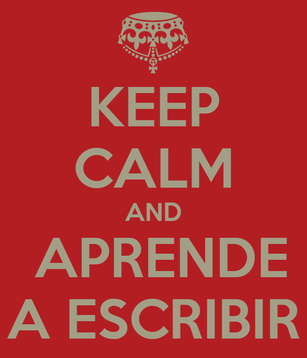 KEEP CALM AND  APRENDE A ESCRIBIR