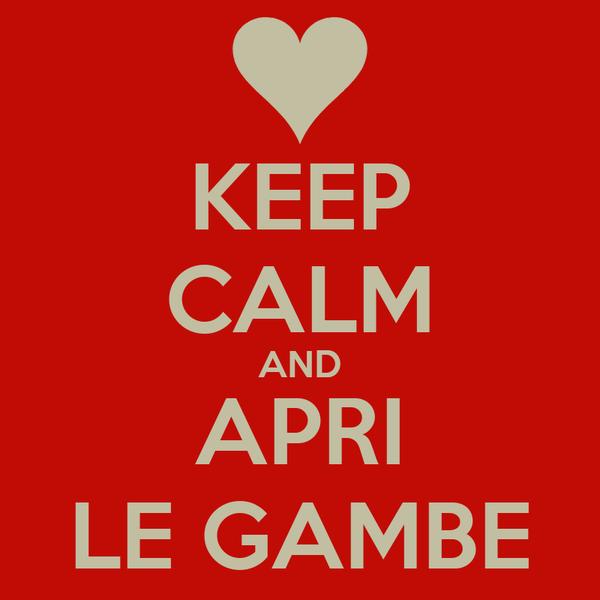 KEEP CALM AND APRI LE GAMBE