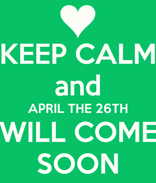 KEEP CALM and APRIL THE 26TH WILL COME SOON