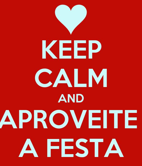 KEEP CALM AND APROVEITE  A FESTA