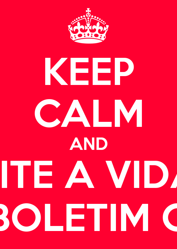 KEEP CALM AND APROVEITE A VIDA ANTES QUE O BOLETIM CHEGUE.