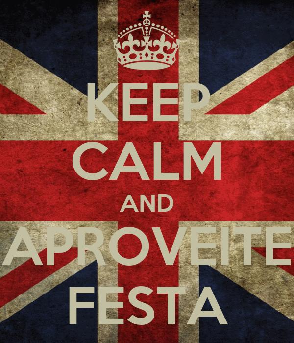 KEEP CALM AND APROVEITE FESTA