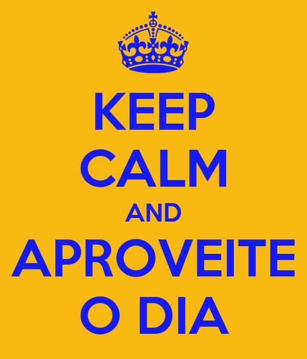 KEEP CALM AND APROVEITE O DIA