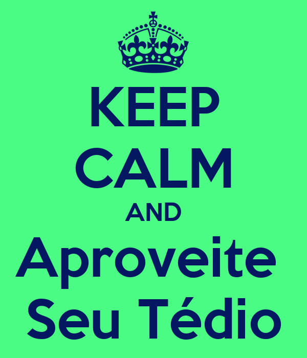 KEEP CALM AND Aproveite  Seu Tédio