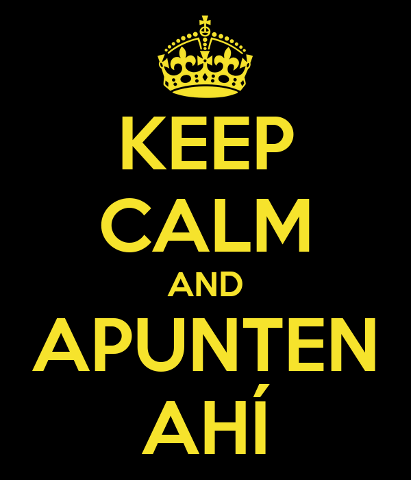 KEEP CALM AND APUNTEN AHÍ
