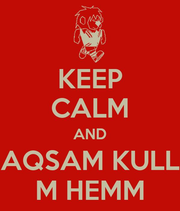 KEEP CALM AND  AQSAM KULL  M HEMM