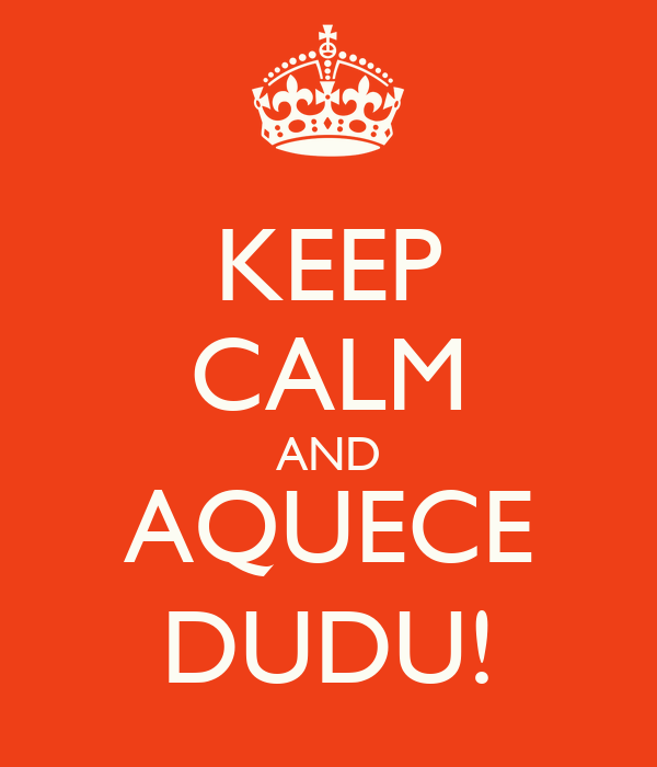 KEEP CALM AND AQUECE DUDU!