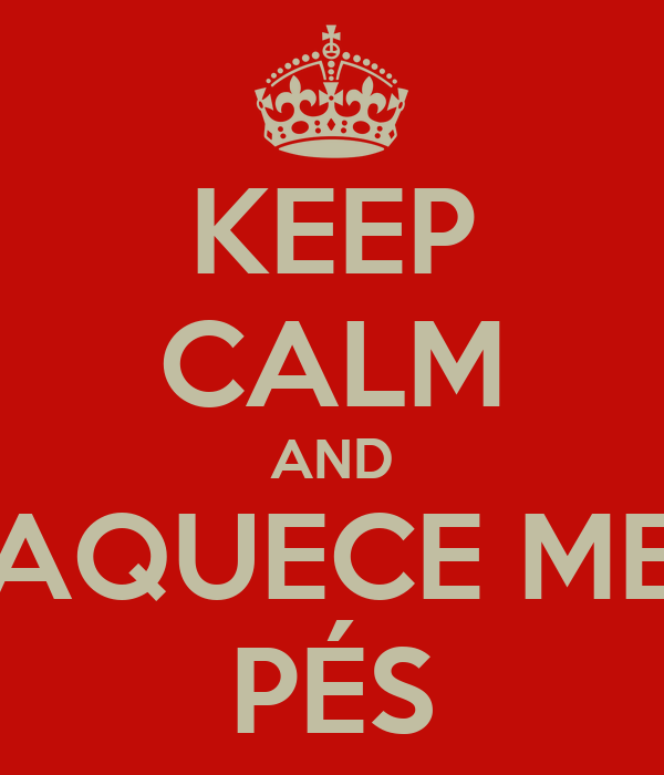 KEEP CALM AND AQUECE ME PÉS