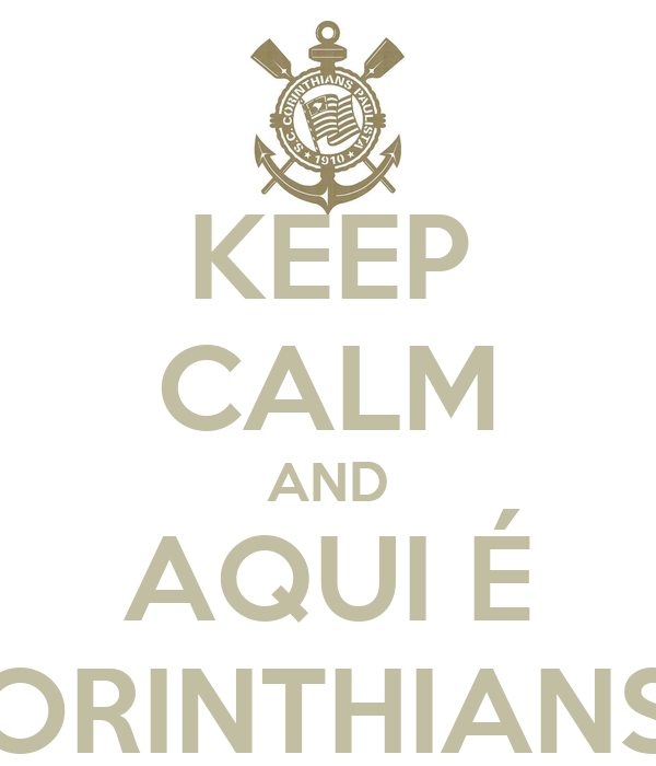 KEEP CALM AND AQUI É CORINTHIANS!!!