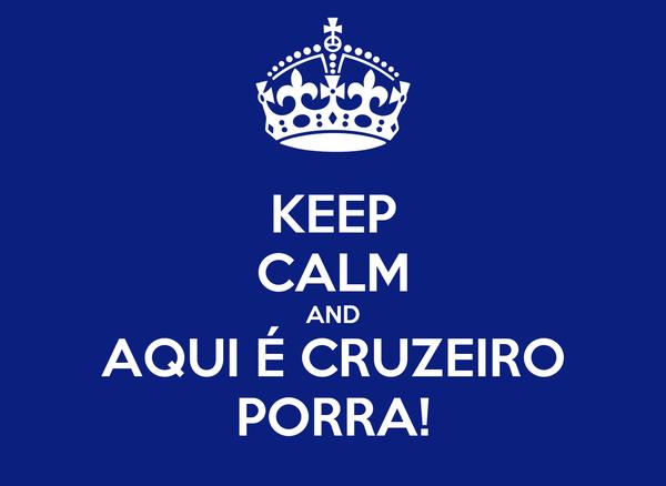 KEEP CALM AND AQUI É CRUZEIRO PORRA!