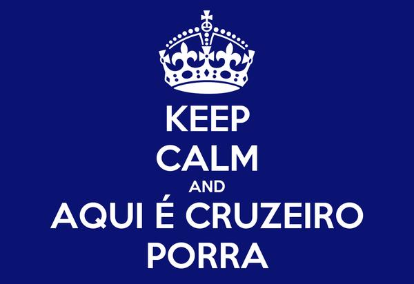 KEEP CALM AND AQUI É CRUZEIRO PORRA