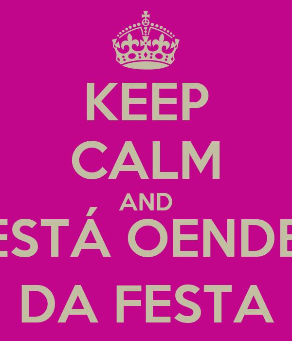 KEEP CALM AND AQUI ESTÁ OENDEREÇO  DA FESTA