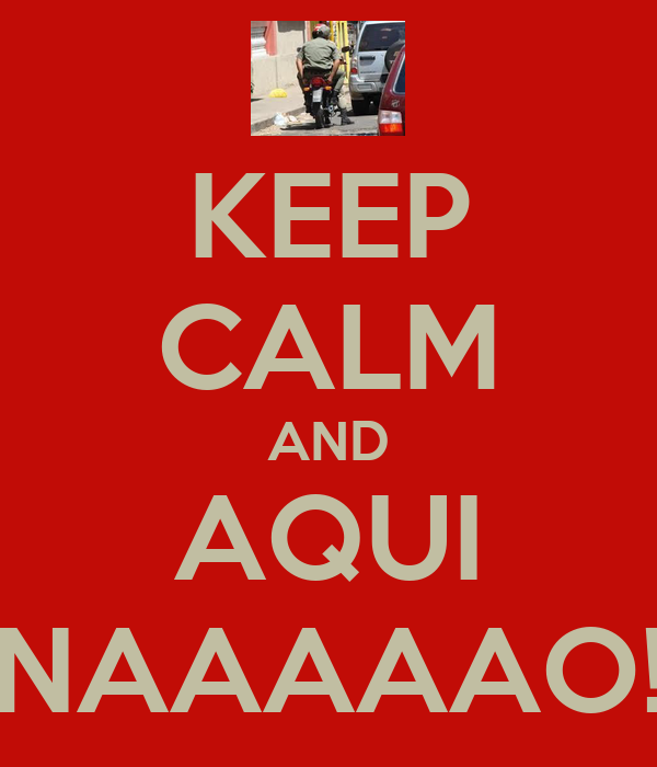 KEEP CALM AND AQUI NAAAAAO!