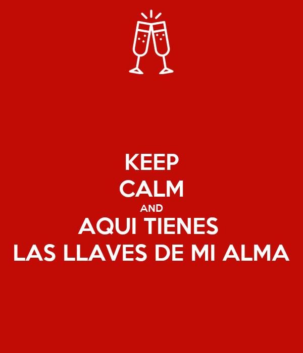 KEEP CALM AND AQUI TIENES  LAS LLAVES DE MI ALMA