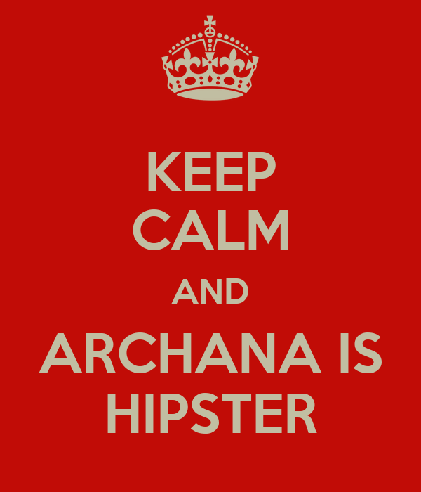 KEEP CALM AND ARCHANA IS HIPSTER