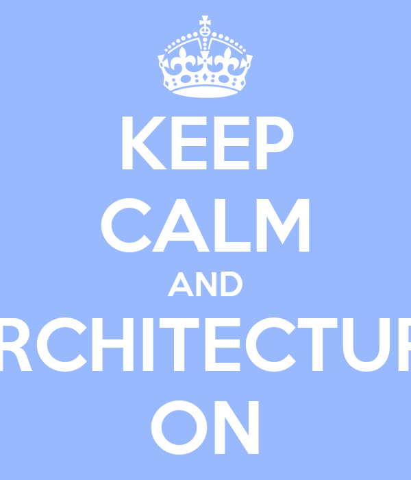 KEEP CALM AND ARCHITECTURE ON