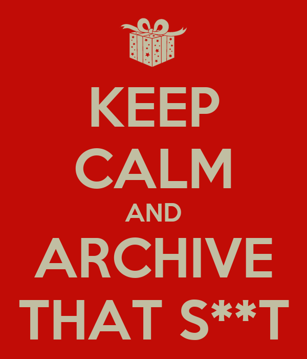 KEEP CALM AND ARCHIVE THAT S**T