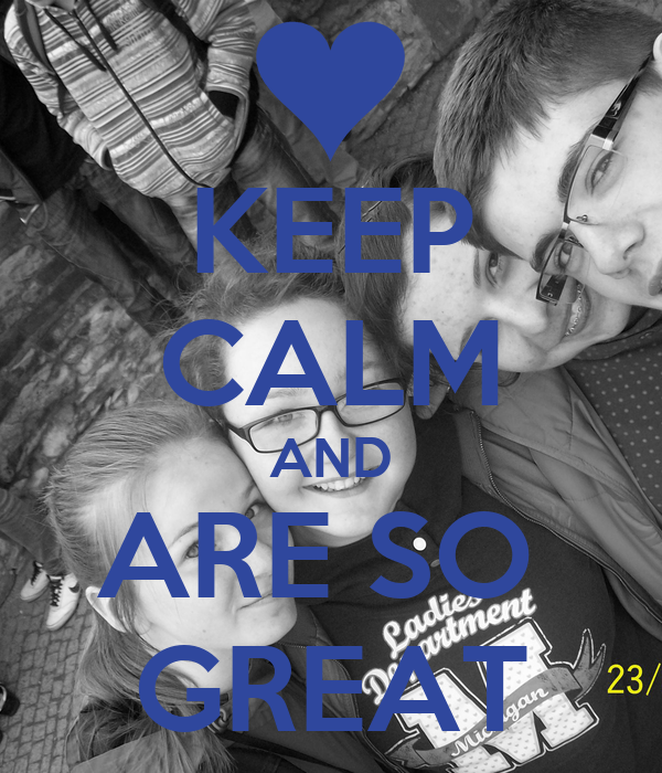 KEEP CALM AND ARE SO  GREAT