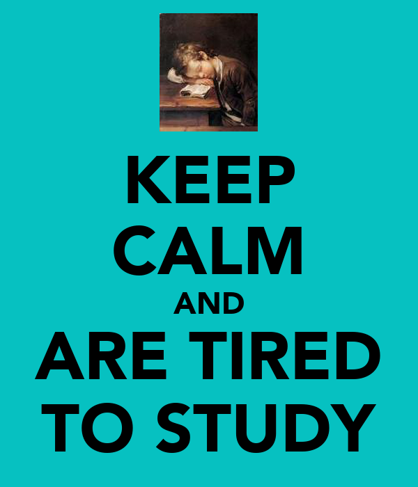 KEEP CALM AND ARE TIRED TO STUDY